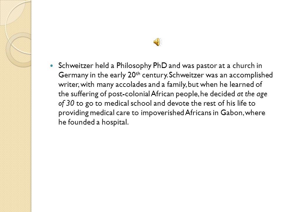 Schweitzer held a Philosophy PhD and was pastor at a church in Germany in the early 20 th century.