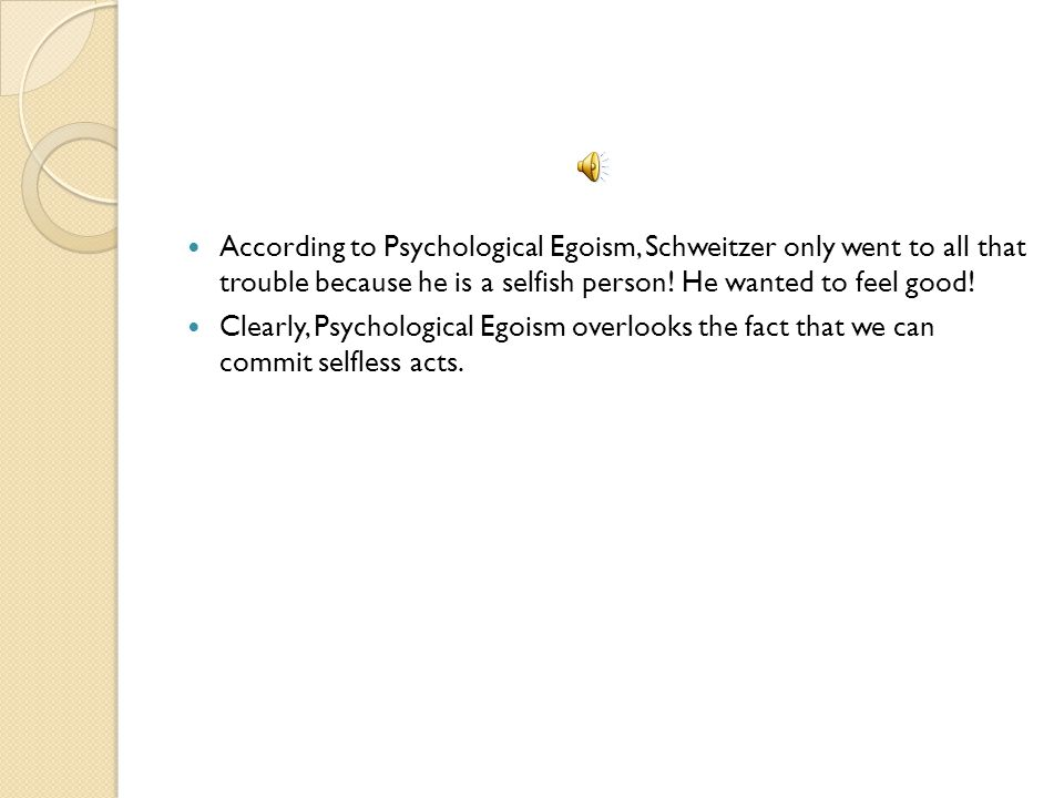 According to Psychological Egoism, Schweitzer only went to all that trouble because he is a selfish person.