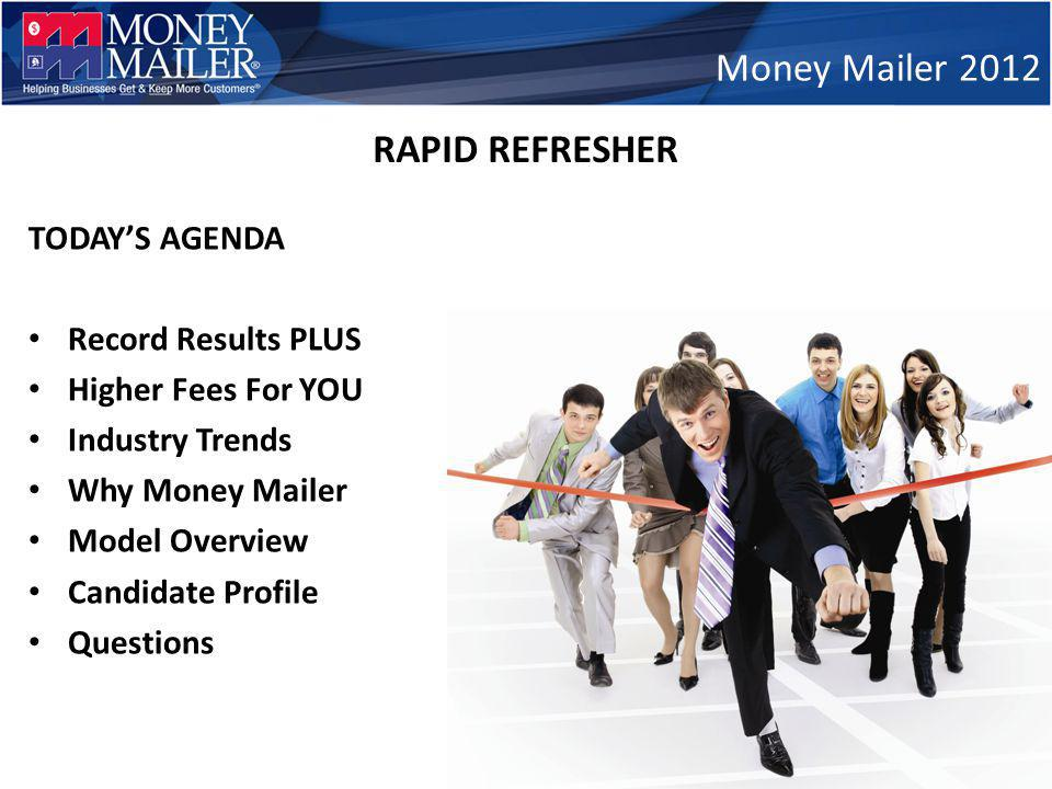 TODAYS AGENDA Record Results PLUS Higher Fees For YOU Industry Trends Why Money Mailer Model Overview Candidate Profile Questions Money Mailer 2012 RAPID REFRESHER