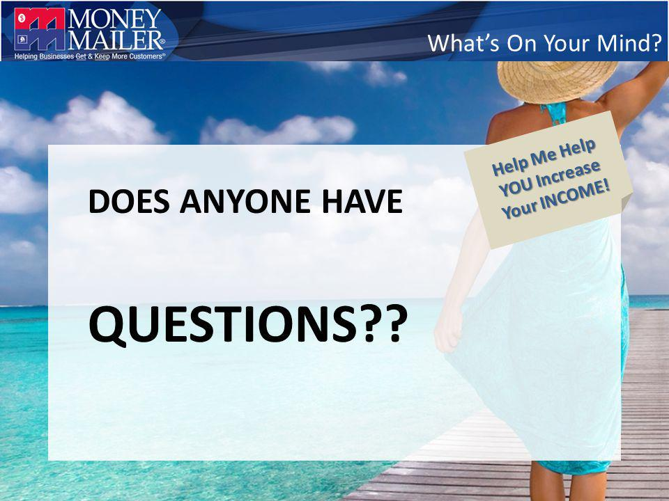 Whats On Your Mind DOES ANYONE HAVE QUESTIONS Help Me Help YOU Increase Your INCOME!