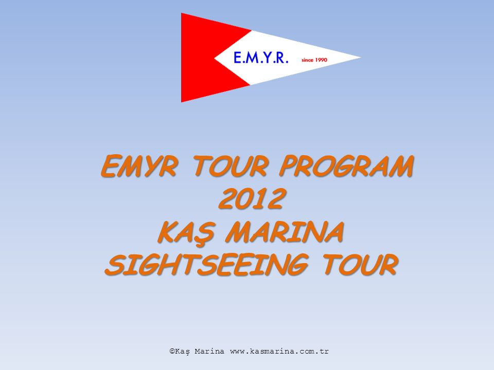 EMYR TOUR PROGRAM KAŞ MARINA SIGHTSEEING TOUR TUESDAY, MAY 10 th 08:30 Departure from Kaş 09:15 – 10:00 Arrival to Xanthos Sightseeing for 45 minutes 10:45Arrival to Saklıkent Canyon and canyoning 12:30 – 13:30 Lunch on the river restaurant in Saklıkent 14:40Arrival to Patara 15:30Departure from Patara 16:00Arrival to Kalkan Free time in Kalkan for 30 minutes 16:45Break at Kaputaş Beach for 15 min.