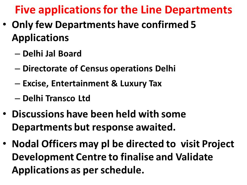 Five applications for the Line Departments Only few Departments have confirmed 5 Applications – Delhi Jal Board – Directorate of Census operations Delhi – Excise, Entertainment & Luxury Tax – Delhi Transco Ltd Discussions have been held with some Departments but response awaited.