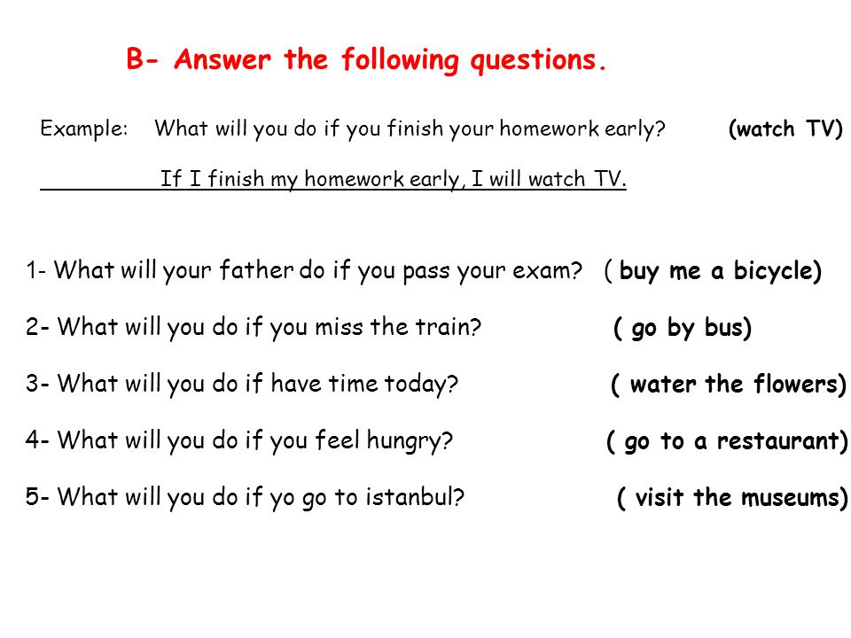 B- Answer the following questions. Example: What will you do if you finish your homework early.
