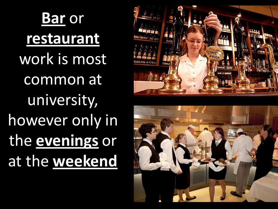 Bar or restaurant work is most common at university, however only in the evenings or at the weekend