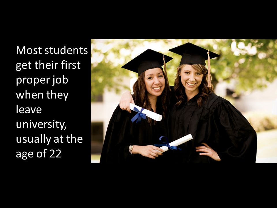Most students get their first proper job when they leave university, usually at the age of 22