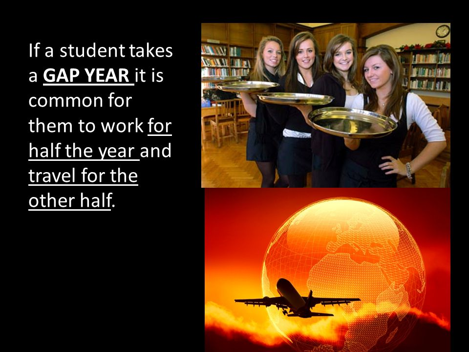If a student takes a GAP YEAR it is common for them to work for half the year and travel for the other half.