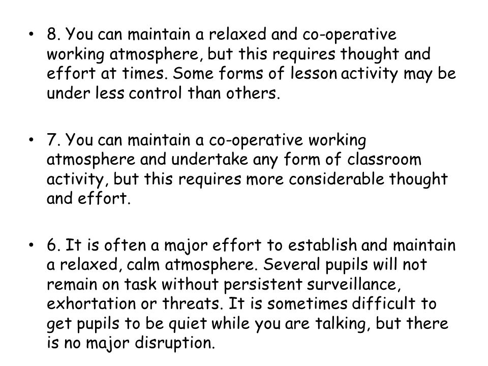 8. You can maintain a relaxed and co-operative working atmosphere, but this requires thought and effort at times. Some forms of lesson activity may be