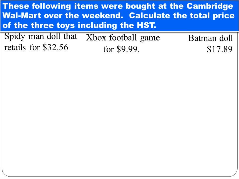 Sales Receipt ~ Wal-Mart Batman Doll$17.89 Xbox game$ 9.99 Spiderman Doll$32.56 Total Sale:$60.44 GST 6% 0.06 x $60.44$ 3.63 PST 7% 0.07 x $60.44$ 4.23 HST 13 %.13 x 60.44$ 7.86 Sale including taxes: $67.86