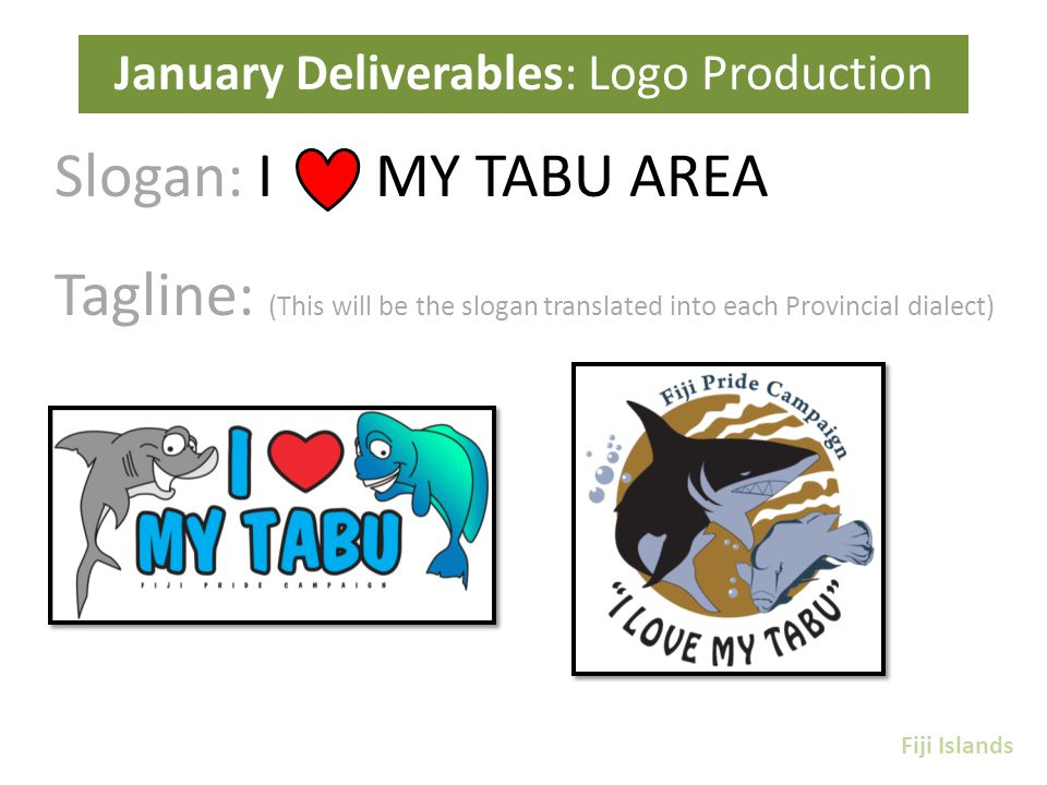 Slogan: I MY TABU AREA Tagline: (This will be the slogan translated into each Provincial dialect) January Deliverables: Logo Production Fiji Islands