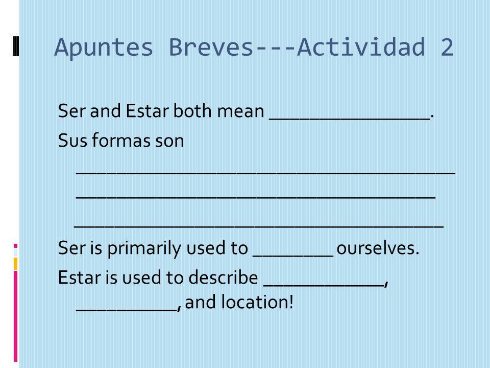 Apuntes Breves---Actividad 2 Ser and Estar both mean ________________. Sus formas son ______________________________________ _________________________