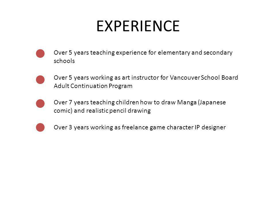 EXPERIENCE Over 5 years teaching experience for elementary and secondary schools Over 5 years working as art instructor for Vancouver School Board Adu