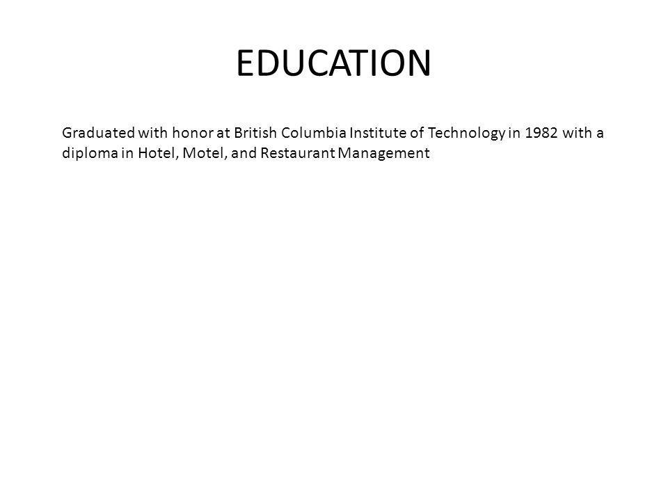 EDUCATION Graduated with honor at British Columbia Institute of Technology in 1982 with a diploma in Hotel, Motel, and Restaurant Management