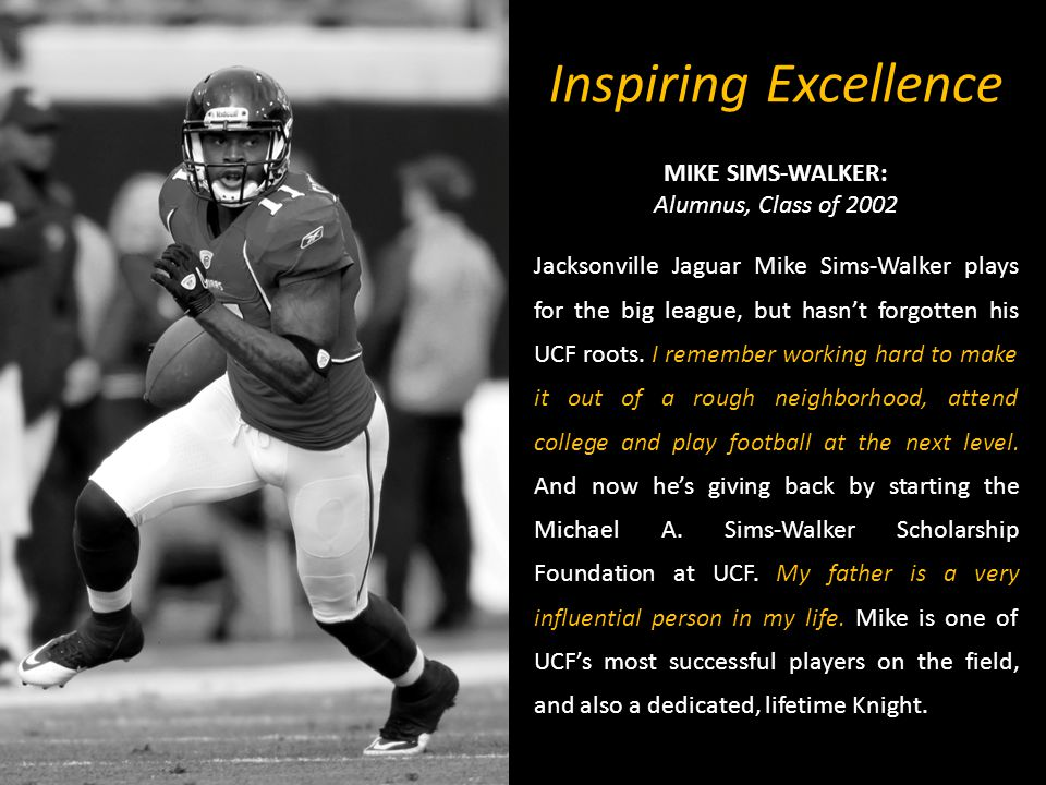 Inspiring Excellence MIKE SIMS-WALKER: Alumnus, Class of 2002 Jacksonville Jaguar Mike Sims-Walker plays for the big league, but hasnt forgotten his UCF roots.