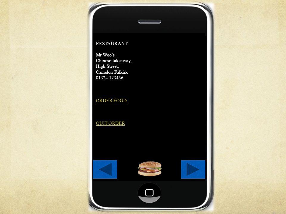 RESTAURANT Mr Woos Chinese takeaway, High Street, Camelon Falkirk 01324 123456 ORDER FOOD QUIT ORDER