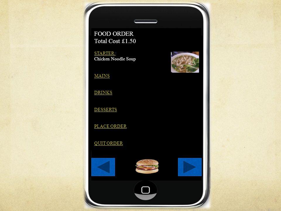FOOD ORDER Total Cost £1.50 STARTER: Chicken Noodle Soup MAINS DRINKS DESSERTS PLACE ORDER QUIT ORDER