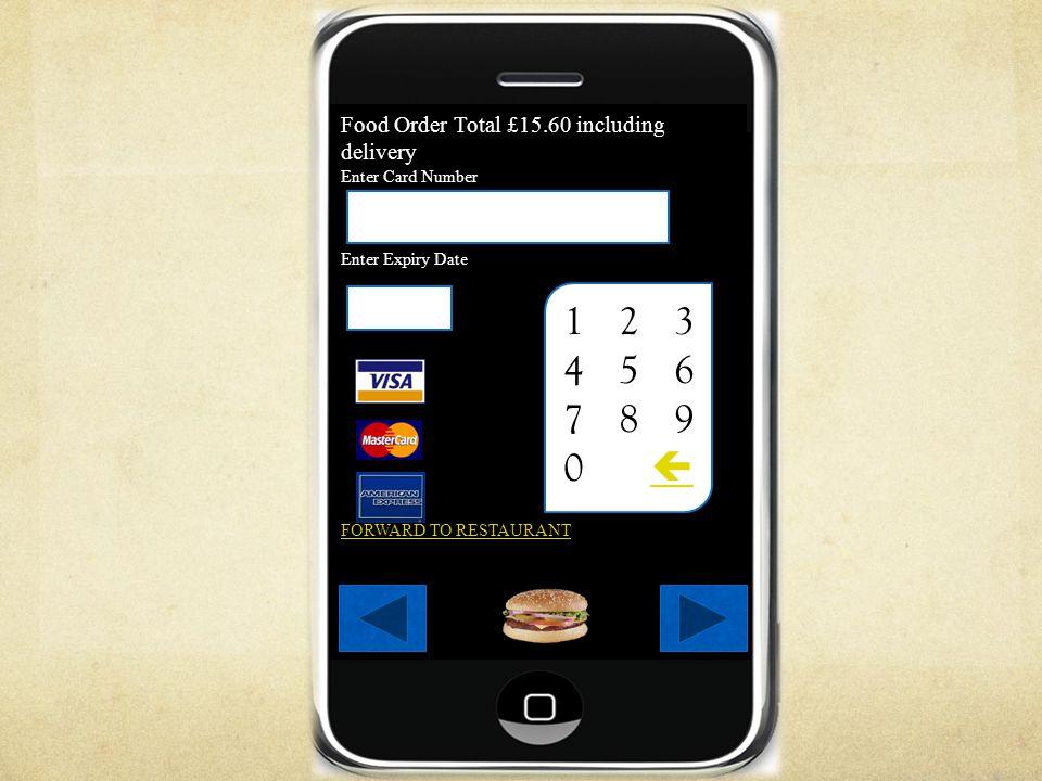 Food Order Total £15.60 including delivery Enter Card Number Enter Expiry Date FORWARD TO RESTAURANT 1234567890123456 123 4 5 6 7 8 9 0