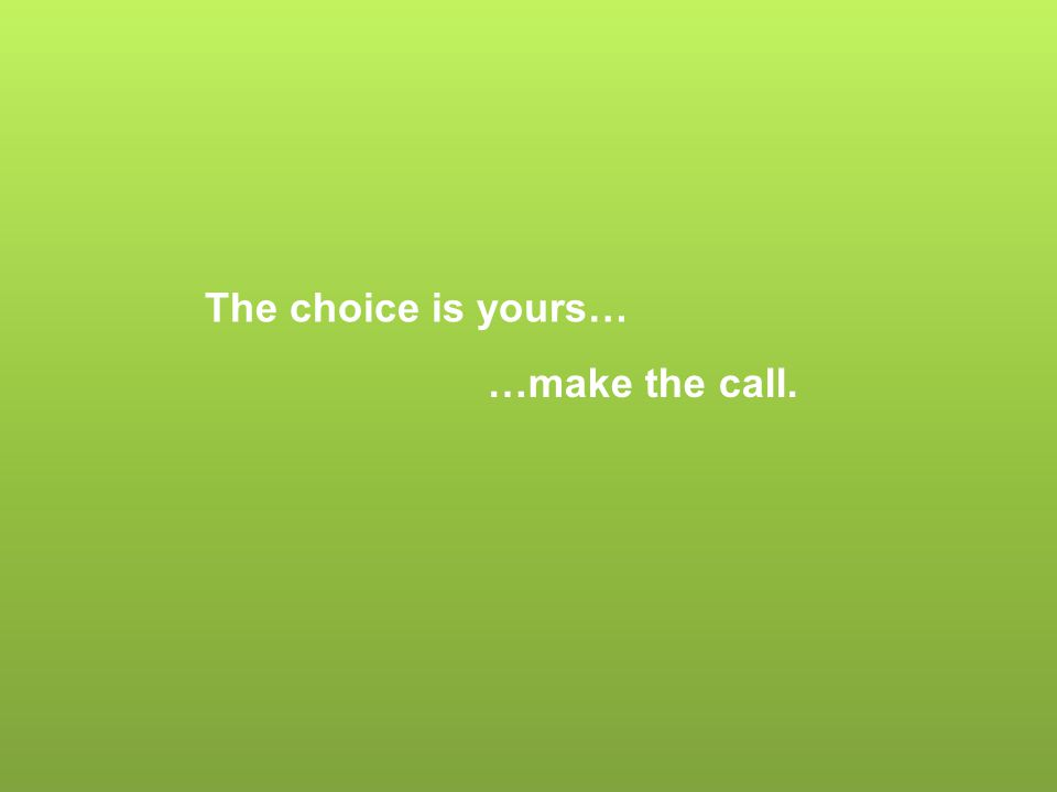The choice is yours… …make the call.