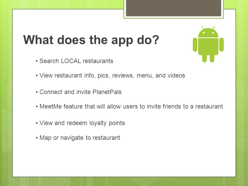 What does the app do? Search LOCAL restaurants View restaurant info, pics, reviews, menu, and videos Connect and invite PlanetPals MeetMe feature that
