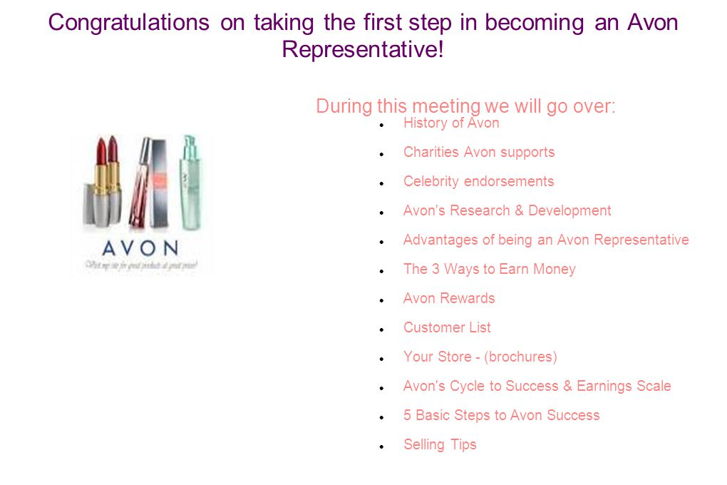 Congratulations on taking the first step in becoming an Avon Representative! During this meeting we will go over: History of Avon Charities Avon suppo