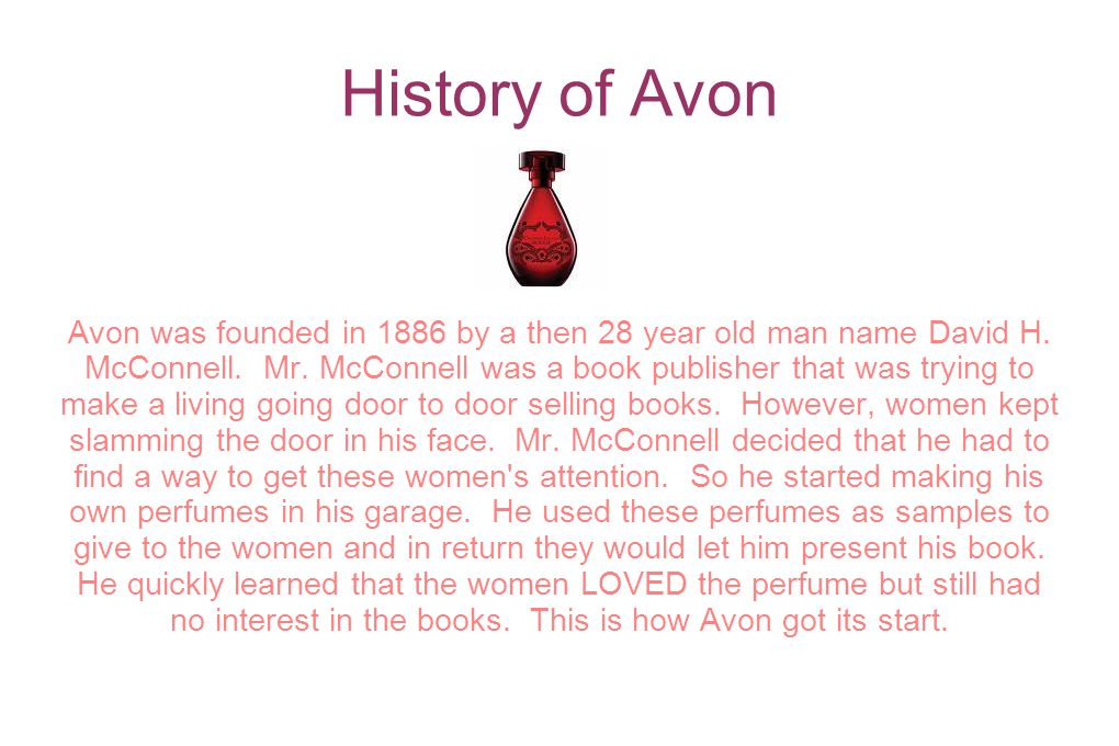 History of Avon Avon was founded in 1886 by a then 28 year old man name David H. McConnell. Mr. McConnell was a book publisher that was trying to make