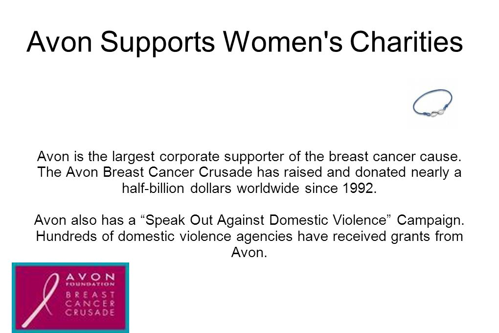 Avon Supports Women's Charities Avon is the largest corporate supporter of the breast cancer cause. The Avon Breast Cancer Crusade has raised and dona