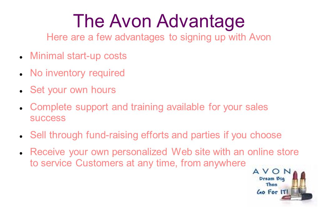 The Avon Advantage Here are a few advantages to signing up with Avon Minimal start-up costs No inventory required Set your own hours Complete support