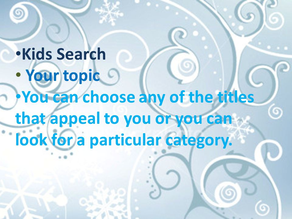 Kids Search Your topic You can choose any of the titles that appeal to you or you can look for a particular category.