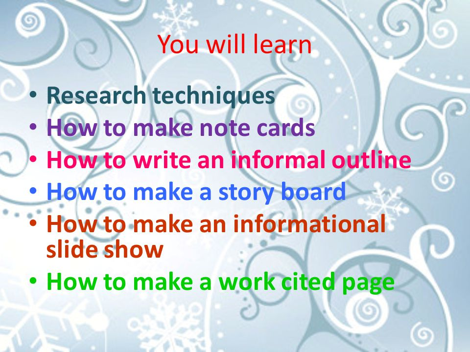 You will learn Research techniques How to make note cards How to write an informal outline How to make a story board How to make an informational slide show How to make a work cited page
