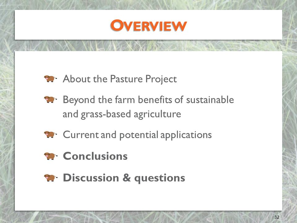 O VERVIEW About the Pasture Project Beyond the farm benefits of sustainable and grass-based agriculture Current and potential applications Conclusions Discussion & questions About the Pasture Project Beyond the farm benefits of sustainable and grass-based agriculture Current and potential applications Conclusions Discussion & questions 32