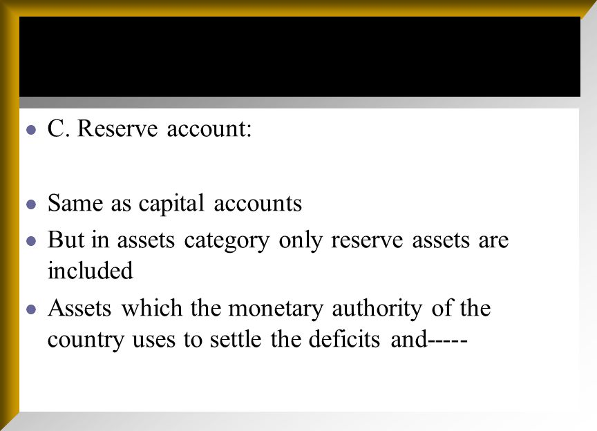 C. Reserve account: Same as capital accounts But in assets category only reserve assets are included Assets which the monetary authority of the countr