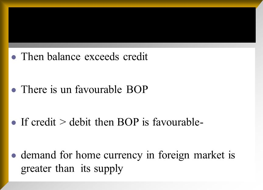 Then balance exceeds credit There is un favourable BOP If credit > debit then BOP is favourable- demand for home currency in foreign market is greater