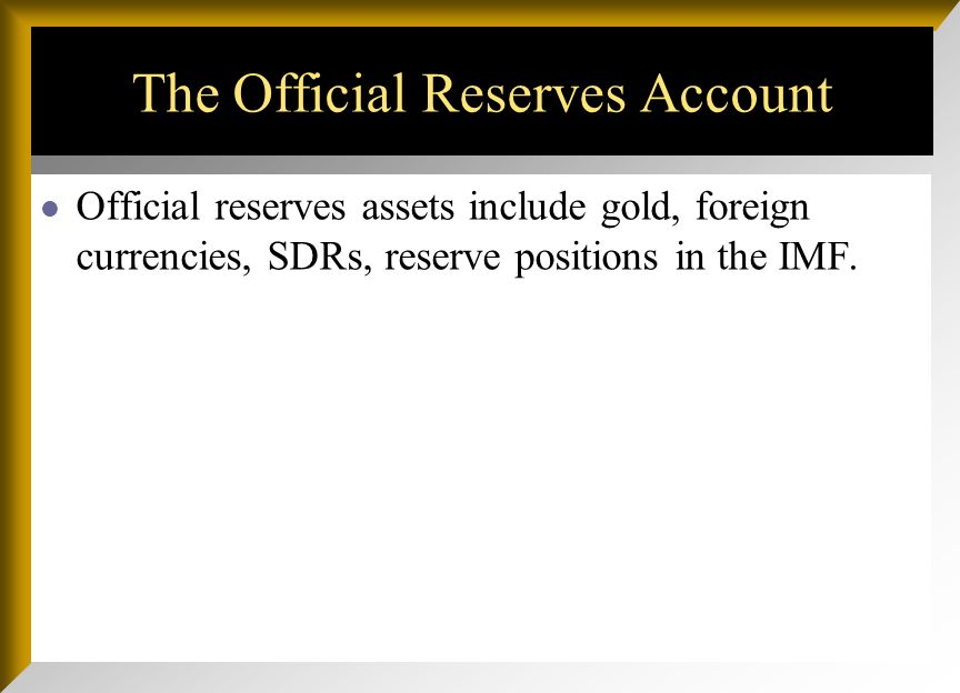 The Official Reserves Account Official reserves assets include gold, foreign currencies, SDRs, reserve positions in the IMF.