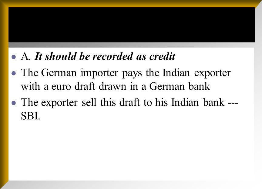 A. It should be recorded as credit The German importer pays the Indian exporter with a euro draft drawn in a German bank The exporter sell this draft