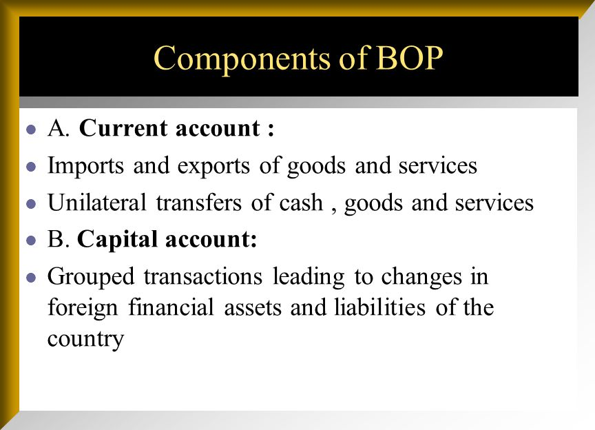 Components of BOP A. Current account : Imports and exports of goods and services Unilateral transfers of cash, goods and services B. Capital account: