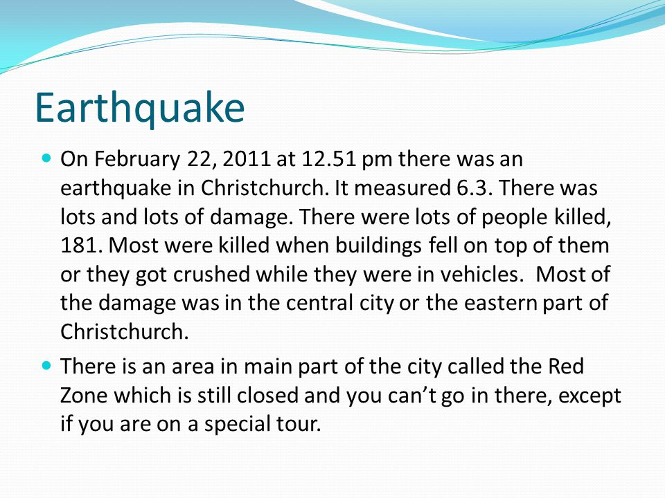 Earthquake On February 22, 2011 at 12.51 pm there was an earthquake in Christchurch. It measured 6.3. There was lots and lots of damage. There were lo