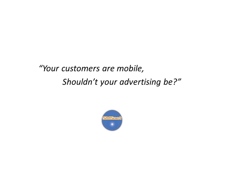 Your customers are mobile, Shouldnt your advertising be