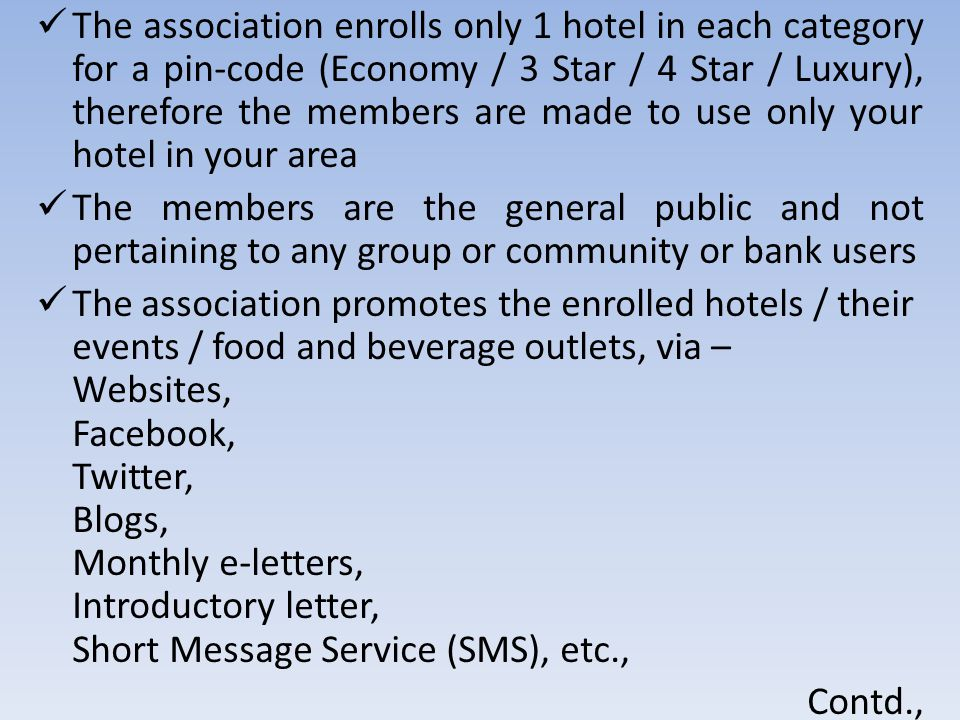 The association enrolls only 1 hotel in each category for a pin-code (Economy / 3 Star / 4 Star / Luxury), therefore the members are made to use only your hotel in your area The members are the general public and not pertaining to any group or community or bank users The association promotes the enrolled hotels / their events / food and beverage outlets, via – Websites, Facebook, Twitter, Blogs, Monthly e-letters, Introductory letter, Short Message Service (SMS), etc., Contd.,