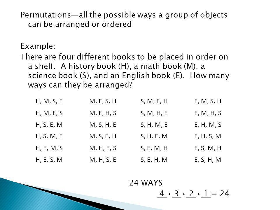 Permutationsall the possible ways a group of objects can be arranged or ordered Example: There are four different books to be placed in order on a shelf.