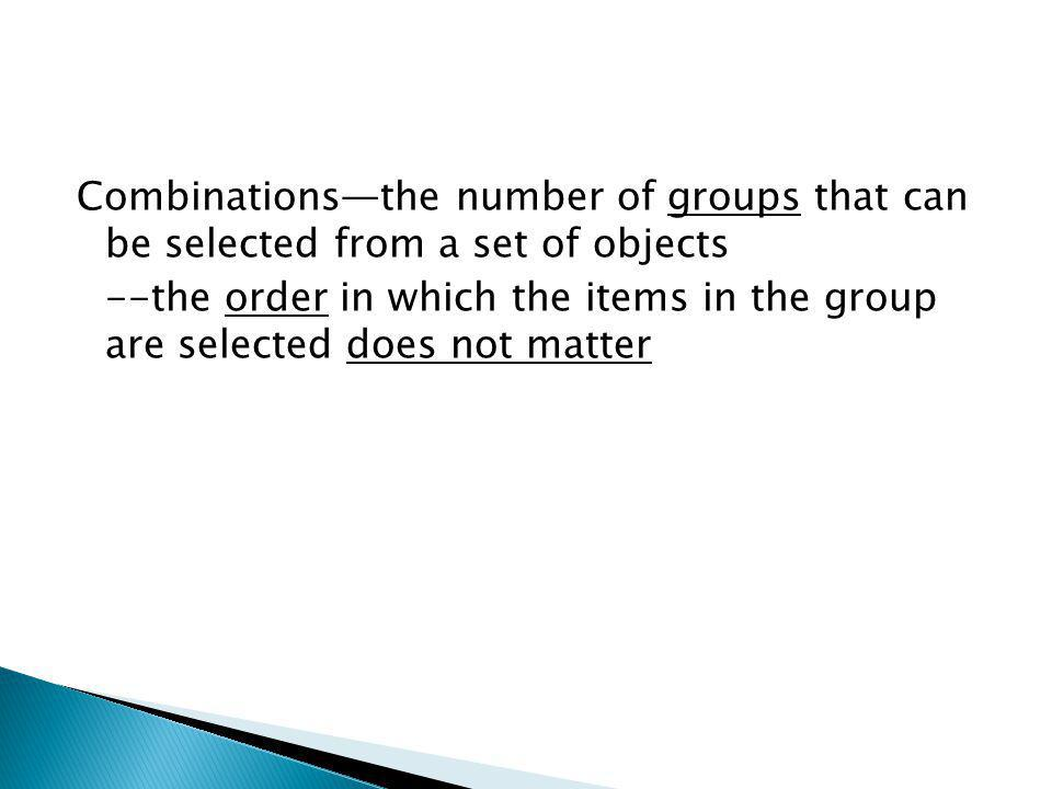 Combinationsthe number of groups that can be selected from a set of objects --the order in which the items in the group are selected does not matter
