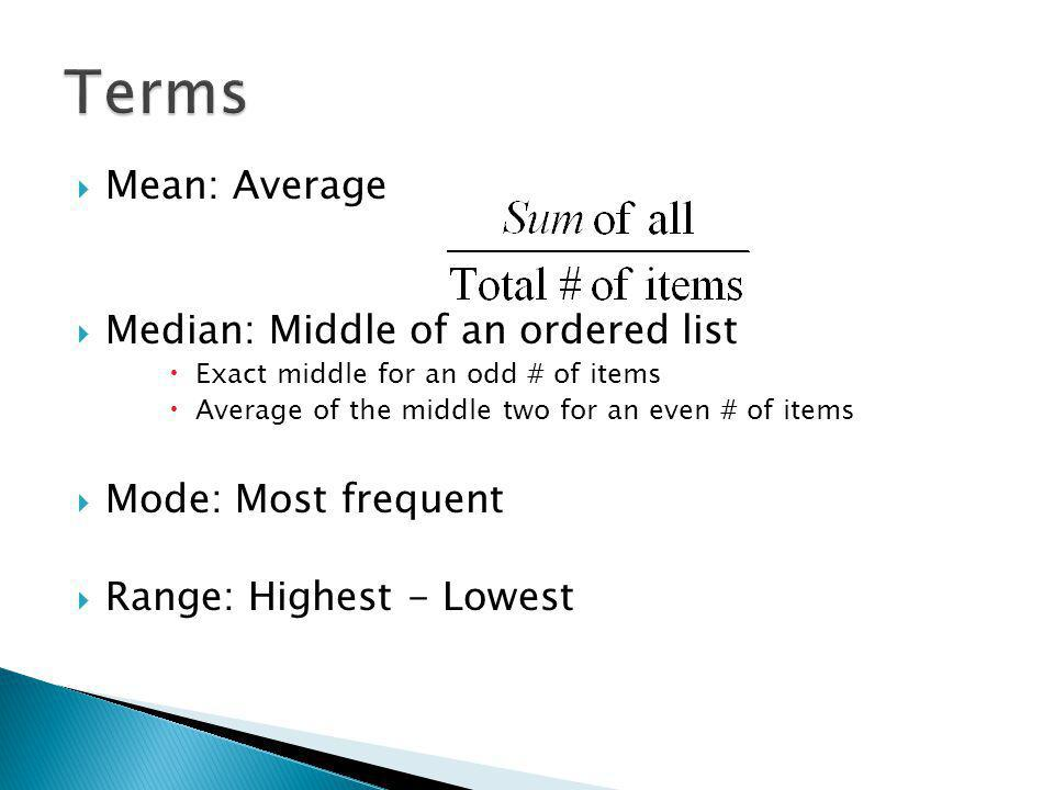 Mean: Average Median: Middle of an ordered list Exact middle for an odd # of items Average of the middle two for an even # of items Mode: Most frequent Range: Highest - Lowest