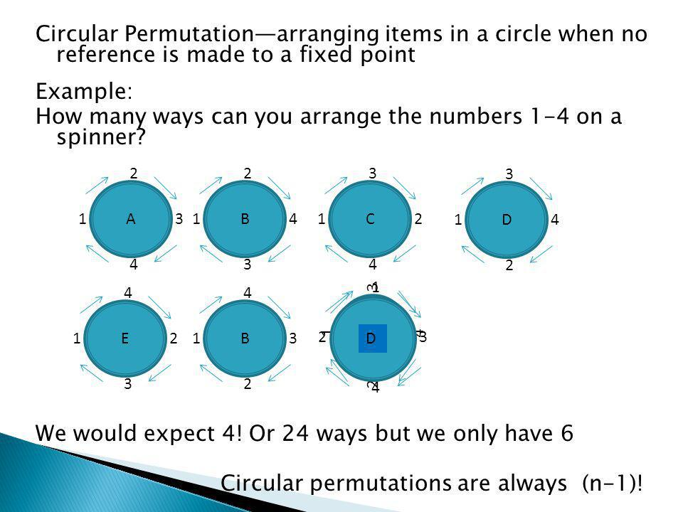 2 1 3 4 Circular Permutationarranging items in a circle when no reference is made to a fixed point Example: How many ways can you arrange the numbers 1-4 on a spinner.
