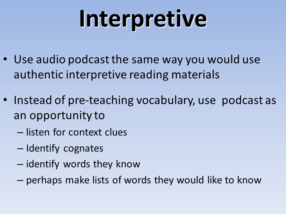 Interpretive Use audio podcast the same way you would use authentic interpretive reading materials Instead of pre-teaching vocabulary, use podcast as an opportunity to – listen for context clues – Identify cognates – identify words they know – perhaps make lists of words they would like to know