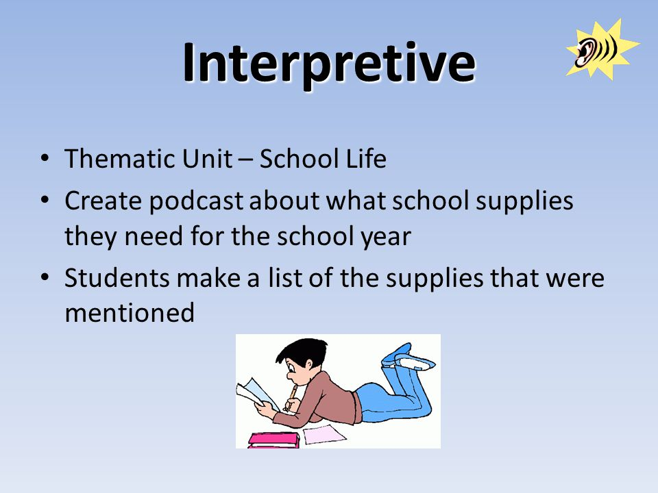 Interpretive Thematic Unit – School Life Create podcast about what school supplies they need for the school year Students make a list of the supplies that were mentioned