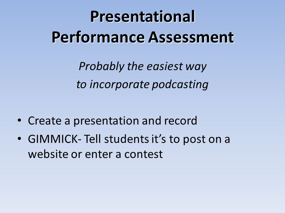 Presentational Performance Assessment Probably the easiest way to incorporate podcasting Create a presentation and record GIMMICK- Tell students its to post on a website or enter a contest