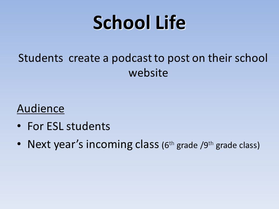 School Life Students create a podcast to post on their school website Audience For ESL students Next years incoming class (6 th grade /9 th grade class)