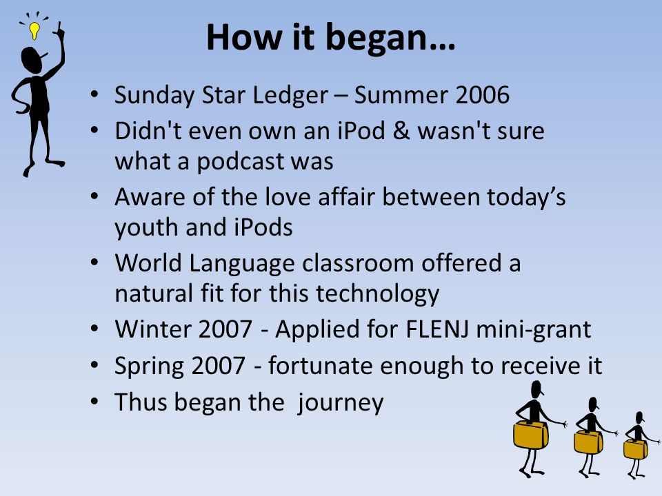 How it began… Sunday Star Ledger – Summer 2006 Didn t even own an iPod & wasn t sure what a podcast was Aware of the love affair between todays youth and iPods World Language classroom offered a natural fit for this technology Winter Applied for FLENJ mini-grant Spring fortunate enough to receive it Thus began the journey