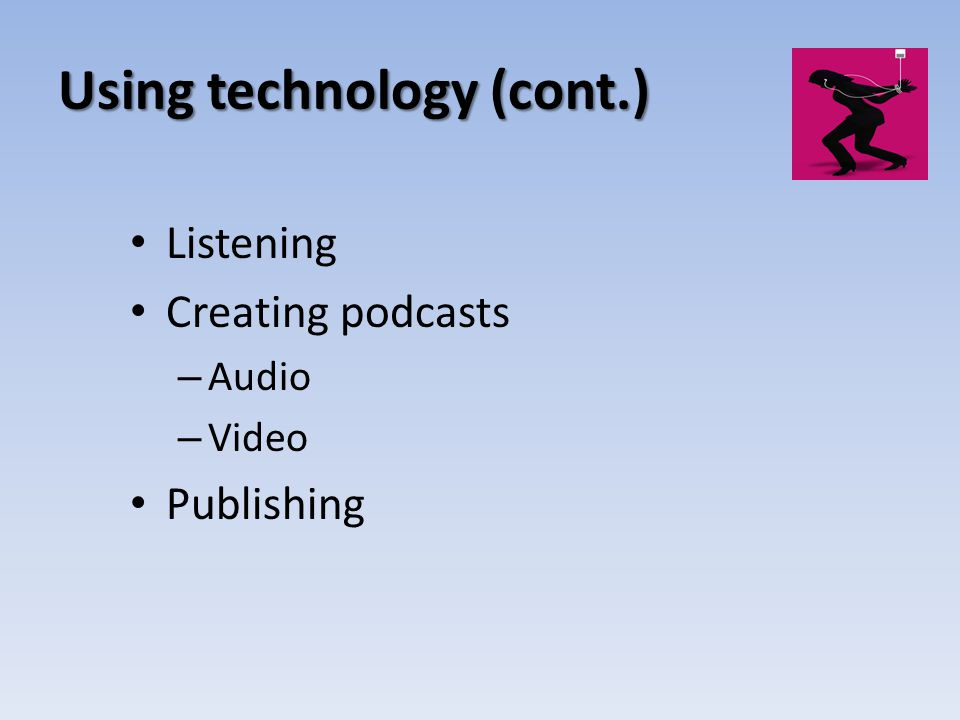 Using technology (cont.) Listening Creating podcasts – Audio – Video Publishing