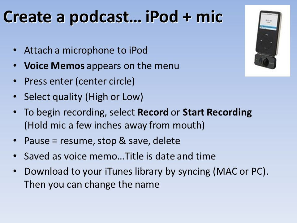Create a podcast… iPod + mic Attach a microphone to iPod Voice Memos appears on the menu Press enter (center circle) Select quality (High or Low) To begin recording, select Record or Start Recording (Hold mic a few inches away from mouth) Pause = resume, stop & save, delete Saved as voice memo…Title is date and time Download to your iTunes library by syncing (MAC or PC).