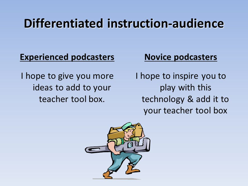 Differentiated instruction-audience Experienced podcasters I hope to give you more ideas to add to your teacher tool box.