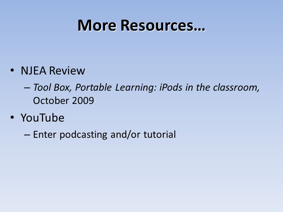 More Resources… NJEA Review – Tool Box, Portable Learning: iPods in the classroom, October 2009 YouTube – Enter podcasting and/or tutorial